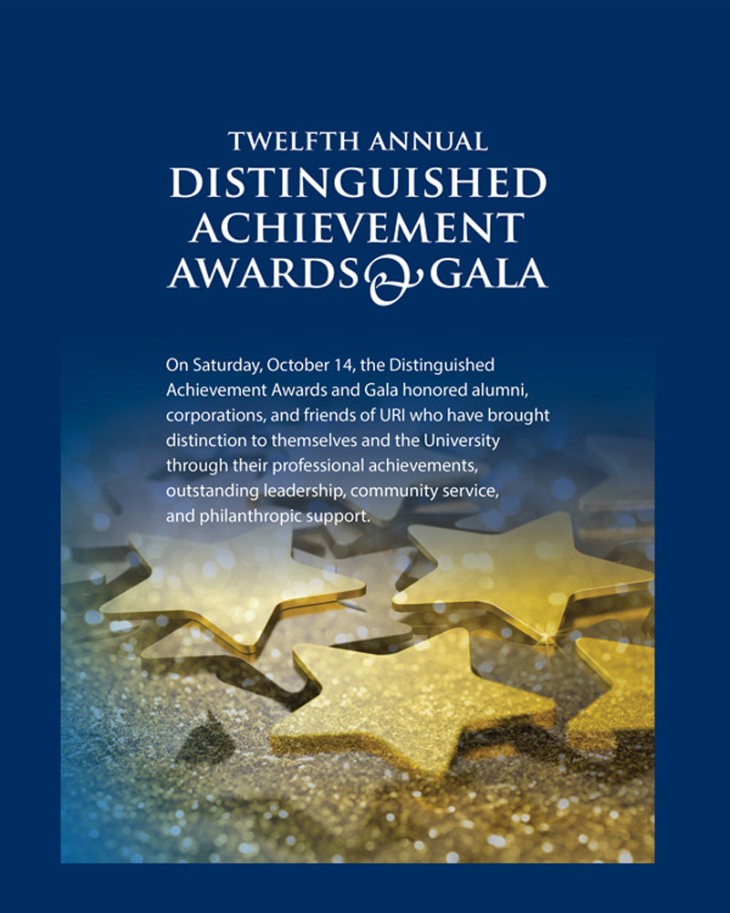 On Saturday, October 14, the Distinguished  Achievement Awards and Gala honored alumni,  corporations, and friends of URI who have brought  distinction to themselves and the University  through their professional achievements,  outstanding leadership, community service,  and philanthropic support.